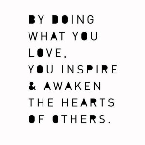 By-doing-what-you-love-you-inspire-and-awaken-the-hearts-of-others